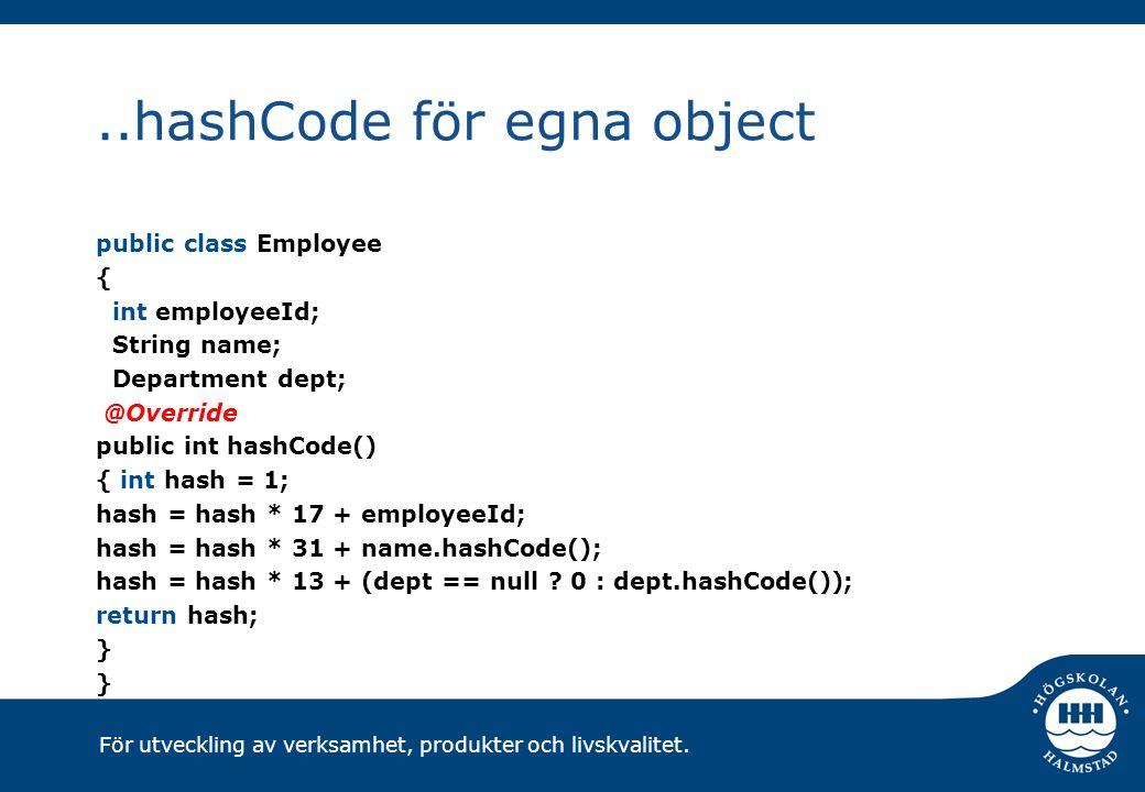 För utveckling av verksamhet, produkter och livskvalitet...hashCode för egna object public class Employee { int employeeId; String name; Department dept; @Override public int hashCode() { int hash = 1; hash = hash * 17 + employeeId; hash = hash * 31 + name.hashCode(); hash = hash * 13 + (dept == null .