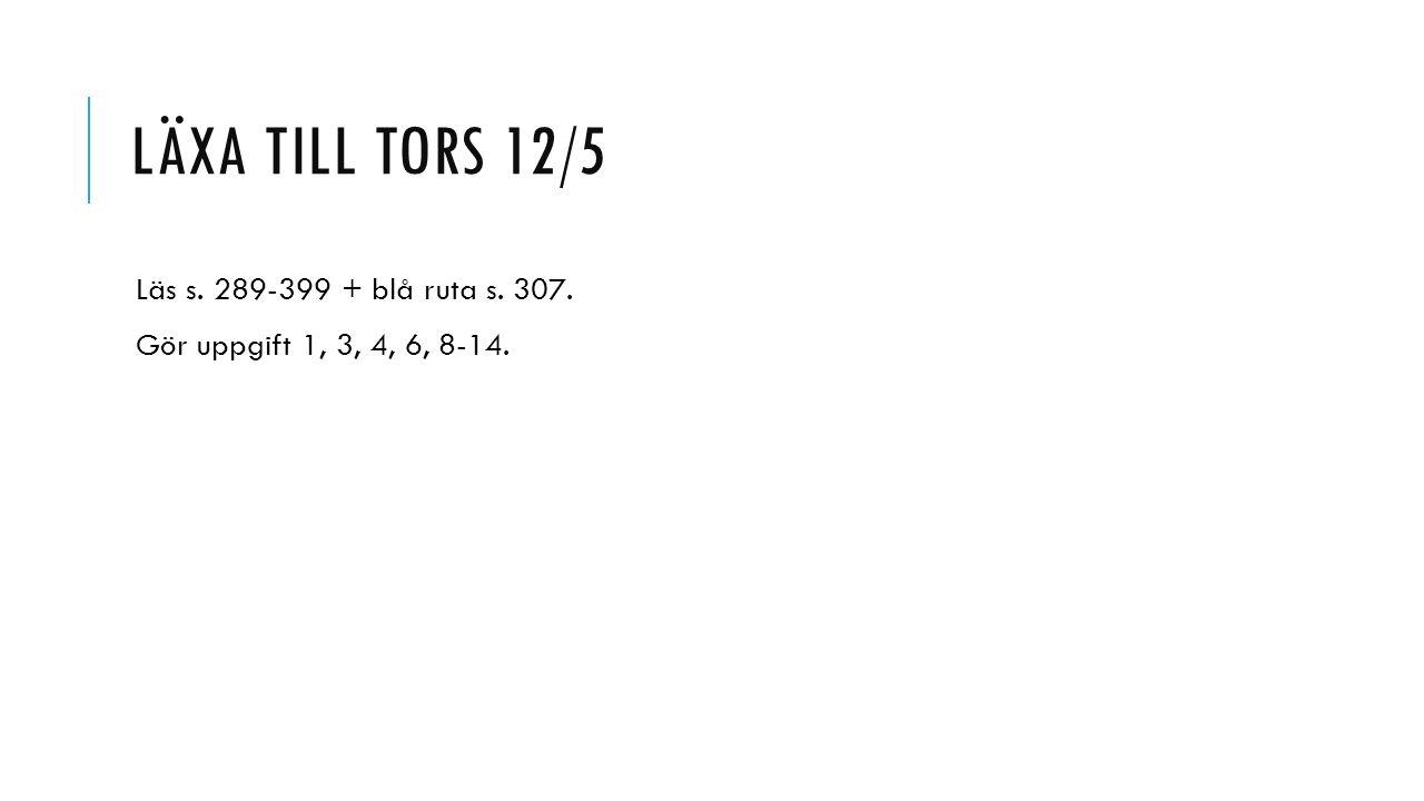LÄXA TILL TORS 12/5 Läs s. 289-399 + blå ruta s. 307. Gör uppgift 1, 3, 4, 6, 8-14.