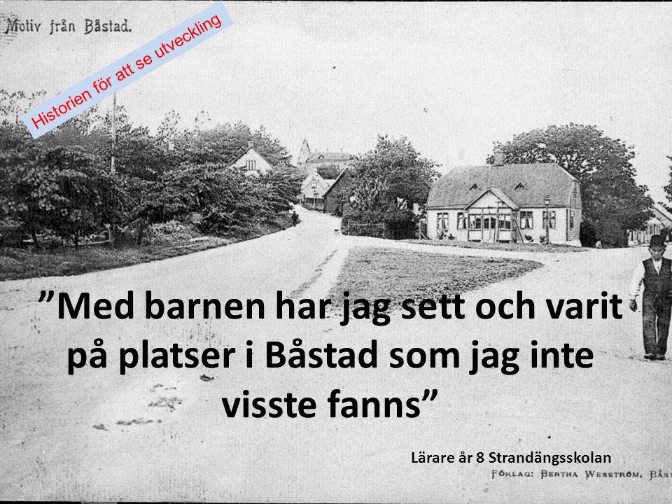 """""""Med barnen har jag sett och varit på platser i Båstad som jag inte visste fanns"""" Lärare år 8 Strandängsskolan Historien för att se utveckling"""