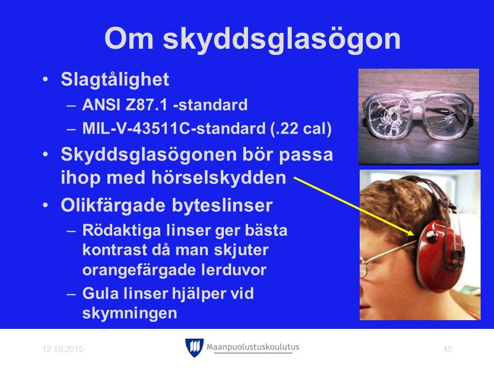 Om skyddsglasögon Slagtålighet –ANSI Z87.1 -standard –MIL-V-43511C-standard (.22 cal) Skyddsglasögonen bör passa ihop med hörselskydden Olikfärgade byteslinser –Rödaktiga linser ger bästa kontrast då man skjuter orangefärgade lerduvor –Gula linser hjälper vid skymningen 12.10.201545