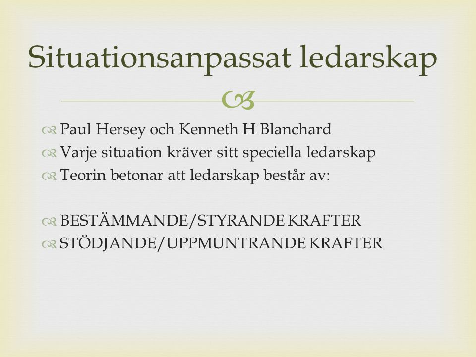   Paul Hersey och Kenneth H Blanchard  Varje situation kräver sitt speciella ledarskap  Teorin betonar att ledarskap består av:  BESTÄMMANDE/STYRANDE KRAFTER  STÖDJANDE/UPPMUNTRANDE KRAFTER Situationsanpassat ledarskap