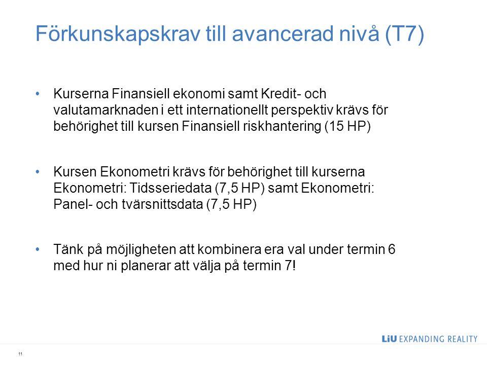 Förkunskapskrav till avancerad nivå (T7) Kurserna Finansiell ekonomi samt Kredit- och valutamarknaden i ett internationellt perspektiv krävs för behörighet till kursen Finansiell riskhantering (15 HP) Kursen Ekonometri krävs för behörighet till kurserna Ekonometri: Tidsseriedata (7,5 HP) samt Ekonometri: Panel- och tvärsnittsdata (7,5 HP) Tänk på möjligheten att kombinera era val under termin 6 med hur ni planerar att välja på termin 7.