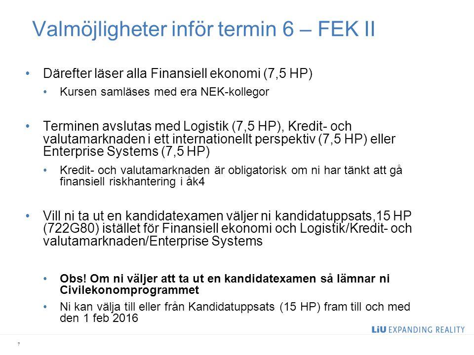 Valmöjligheter inför termin 6 – FEK II Därefter läser alla Finansiell ekonomi (7,5 HP) Kursen samläses med era NEK-kollegor Terminen avslutas med Logistik (7,5 HP), Kredit- och valutamarknaden i ett internationellt perspektiv (7,5 HP) eller Enterprise Systems (7,5 HP) Kredit- och valutamarknaden är obligatorisk om ni har tänkt att gå finansiell riskhantering i åk4 Vill ni ta ut en kandidatexamen väljer ni kandidatuppsats,15 HP (722G80) istället för Finansiell ekonomi och Logistik/Kredit- och valutamarknaden/Enterprise Systems Obs.