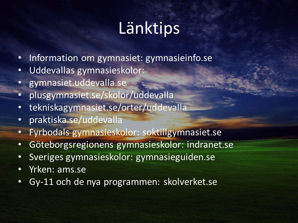 Länktips Information om gymnasiet: gymnasieinfo.se Uddevallas gymnasieskolor: gymnasiet.uddevalla.se plusgymnasiet.se/skolor/uddevalla tekniskagymnasiet.se/orter/uddevalla praktiska.se/uddevalla Fyrbodals gymnasieskolor: soktillgymnasiet.se Göteborgsregionens gymnasieskolor: indranet.se Sveriges gymnasieskolor: gymnasieguiden.se Yrken: ams.se Gy-11 och de nya programmen: skolverket.se