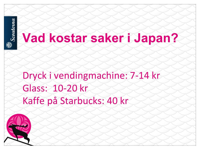 Vad kostar saker i Japan Dryck i vendingmachine: 7-14 kr Glass: 10-20 kr Kaffe på Starbucks: 40 kr