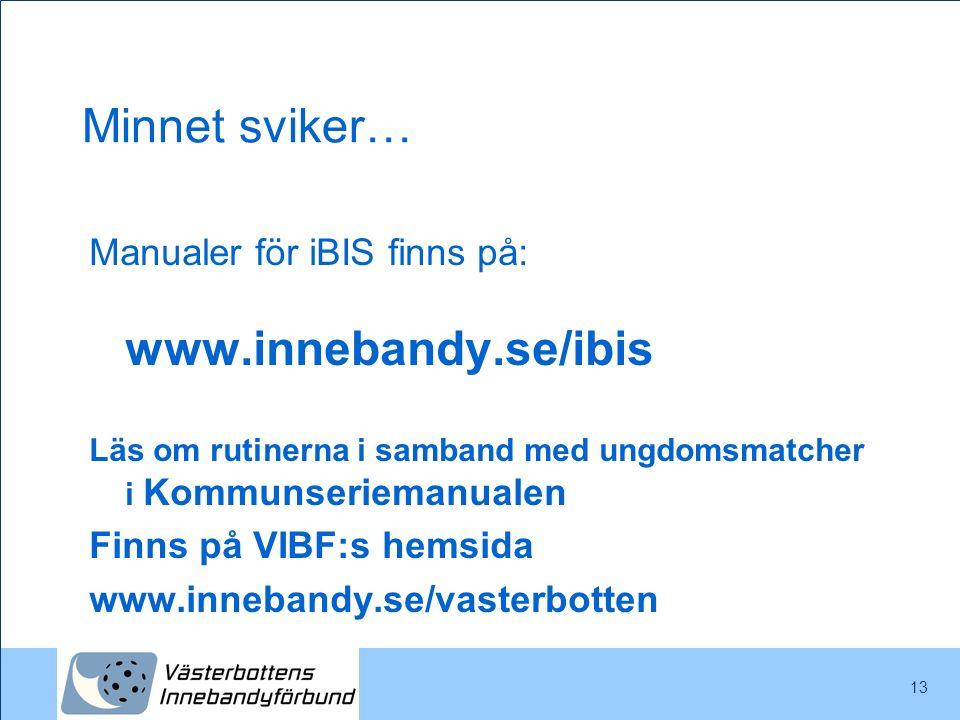 13 Minnet sviker… Manualer för iBIS finns på: www.innebandy.se/ibis Läs om rutinerna i samband med ungdomsmatcher i Kommunseriemanualen Finns på VIBF: