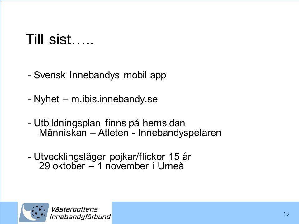 Till sist….. 15 - Svensk Innebandys mobil app - Nyhet – m.ibis.innebandy.se - Utbildningsplan finns på hemsidan Människan – Atleten - Innebandyspelare