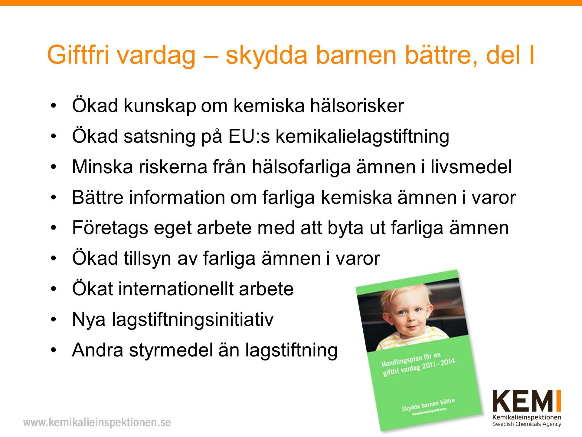 Giftfri vardag – skydda barnen bättre, del I Ökad kunskap om kemiska hälsorisker Ökad satsning på EU:s kemikalielagstiftning Minska riskerna från hälsofarliga ämnen i livsmedel Bättre information om farliga kemiska ämnen i varor Företags eget arbete med att byta ut farliga ämnen Ökad tillsyn av farliga ämnen i varor Ökat internationellt arbete Nya lagstiftningsinitiativ Andra styrmedel än lagstiftning
