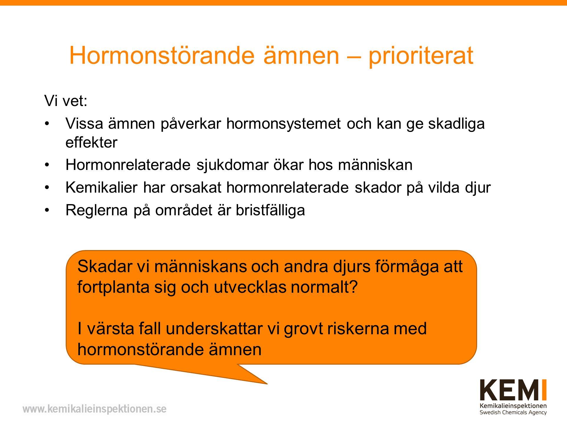 Hormonstörande ämnen – prioriterat Vi vet: Vissa ämnen påverkar hormonsystemet och kan ge skadliga effekter Hormonrelaterade sjukdomar ökar hos människan Kemikalier har orsakat hormonrelaterade skador på vilda djur Reglerna på området är bristfälliga Skadar vi människans och andra djurs förmåga att fortplanta sig och utvecklas normalt.