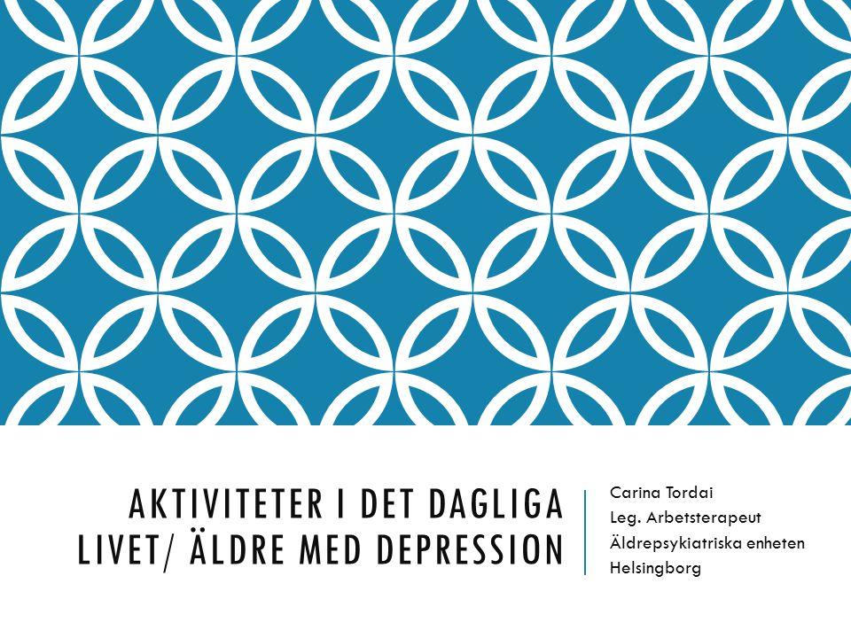 AKTIVITETER I DET DAGLIGA LIVET/ ÄLDRE MED DEPRESSION Carina Tordai Leg. Arbetsterapeut Äldrepsykiatriska enheten Helsingborg