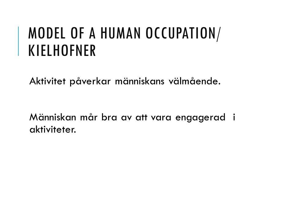 MODEL OF A HUMAN OCCUPATION/ KIELHOFNER Aktivitet påverkar människans välmående. Människan mår bra av att vara engagerad i aktiviteter.