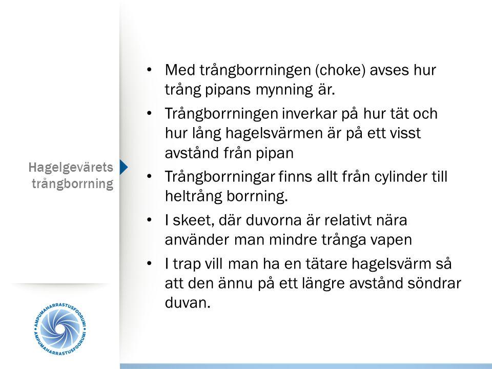 Hagelgevärets trångborrning Med trångborrningen (choke) avses hur trång pipans mynning är. Trångborrningen inverkar på hur tät och hur lång hagelsvärm