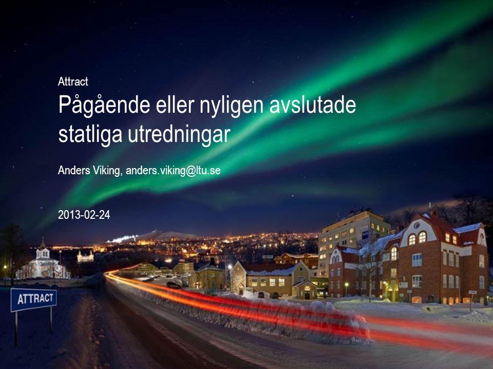 Attract Pågående eller nyligen avslutade statliga utredningar Anders Viking, anders.viking@ltu.se 2013-02-24