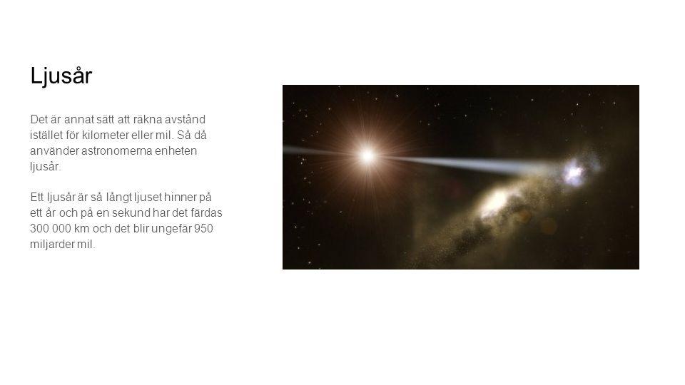 Ljusår Det är annat sätt att räkna avstånd istället för kilometer eller mil. Så då använder astronomerna enheten ljusår. Ett ljusår är så långt ljuset