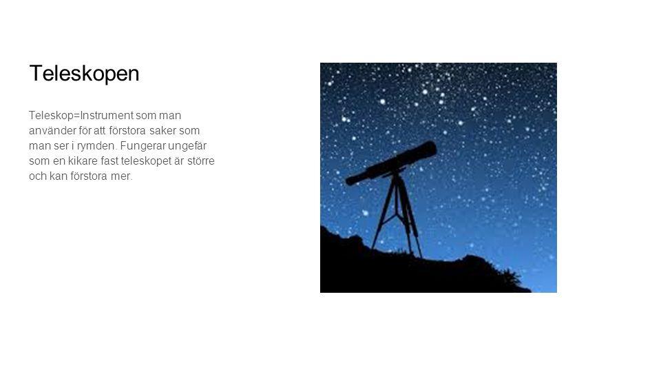 Teleskopen Teleskop=Instrument som man använder för att förstora saker som man ser i rymden. Fungerar ungefär som en kikare fast teleskopet är större