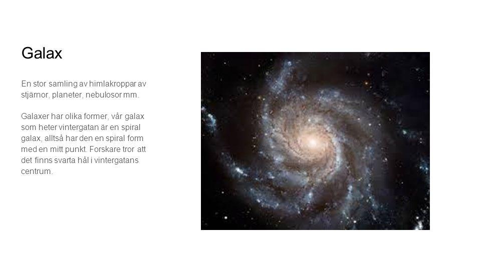 Galax En stor samling av himlakroppar av stjärnor, planeter, nebulosor mm. Galaxer har olika former, vår galax som heter vintergatan är en spiral gala