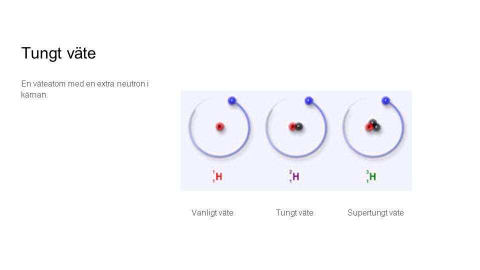 Tungt väte En väteatom med en extra neutron i kärnan. Vanligt väte Tungt väte Supertungt väte