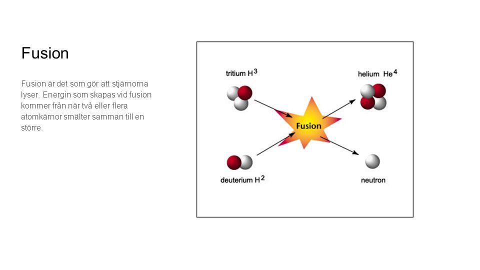 Fusion Fusion är det som gör att stjärnorna lyser. Energin som skapas vid fusion kommer från när två eller flera atomkärnor smälter samman till en stö
