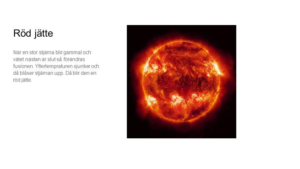 Röd jätte När en stor stjärna blir gammal och vätet nästan är slut så förändras fusionen. Yttertempraturen sjunker och då blåser stjärnan upp. Då blir