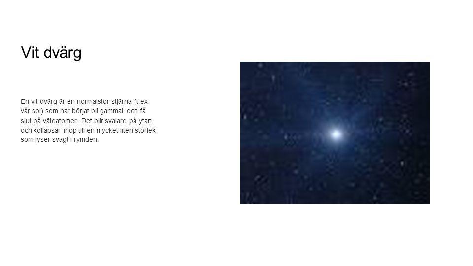 Vit dvärg En vit dvärg är en normalstor stjärna (t.ex vår sol) som har börjat bli gammal och få slut på väteatomer. Det blir svalare på ytan och kolla