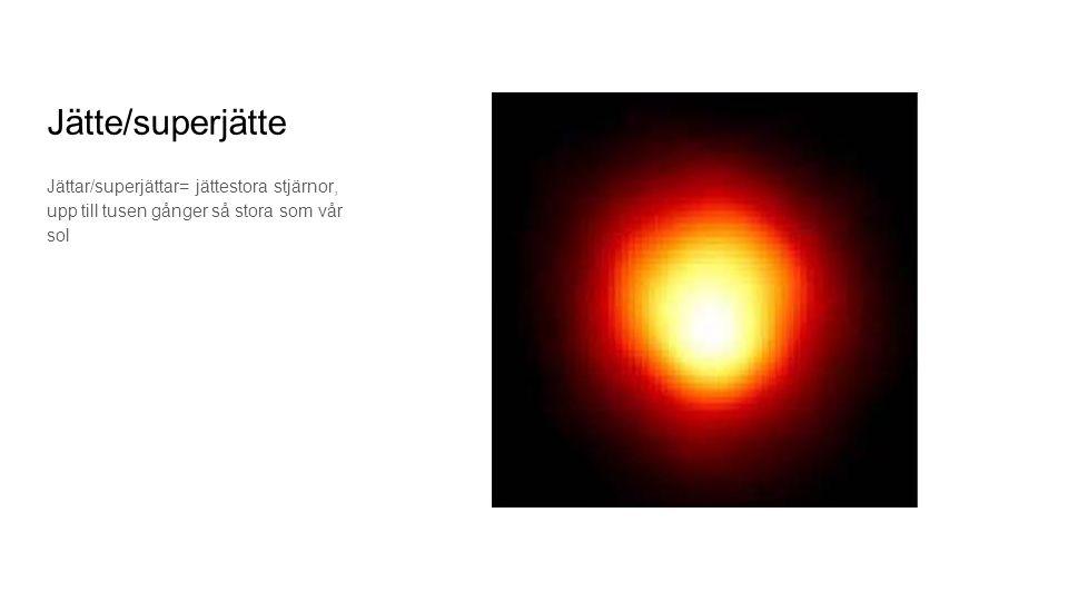 Jätte/superjätte Jättar/superjättar= jättestora stjärnor, upp till tusen gånger så stora som vår sol