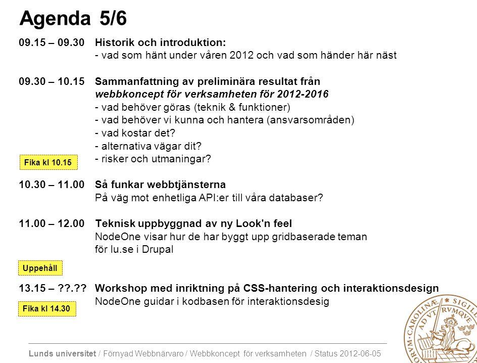 Lunds universitet / Förnyad Webbnärvaro / Webbkoncept för verksamheten / Status 2012-06-05 Agenda 5/6 09.15 – 09.30Historik och introduktion: - vad som hänt under våren 2012 och vad som händer här näst 09.30 – 10.15Sammanfattning av preliminära resultat från webbkoncept för verksamheten för 2012-2016 - vad behöver göras (teknik & funktioner) - vad behöver vi kunna och hantera (ansvarsområden) - vad kostar det.