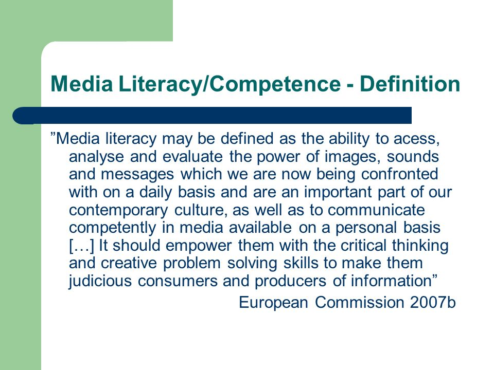 "Media Literacy/Competence - Definition ""Media literacy may be defined as the ability to acess, analyse and evaluate the power of images, sounds and me"