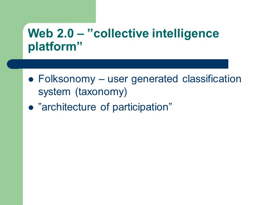 "Web 2.0 – ""collective intelligence platform"" Folksonomy – user generated classification system (taxonomy) ""architecture of participation"""