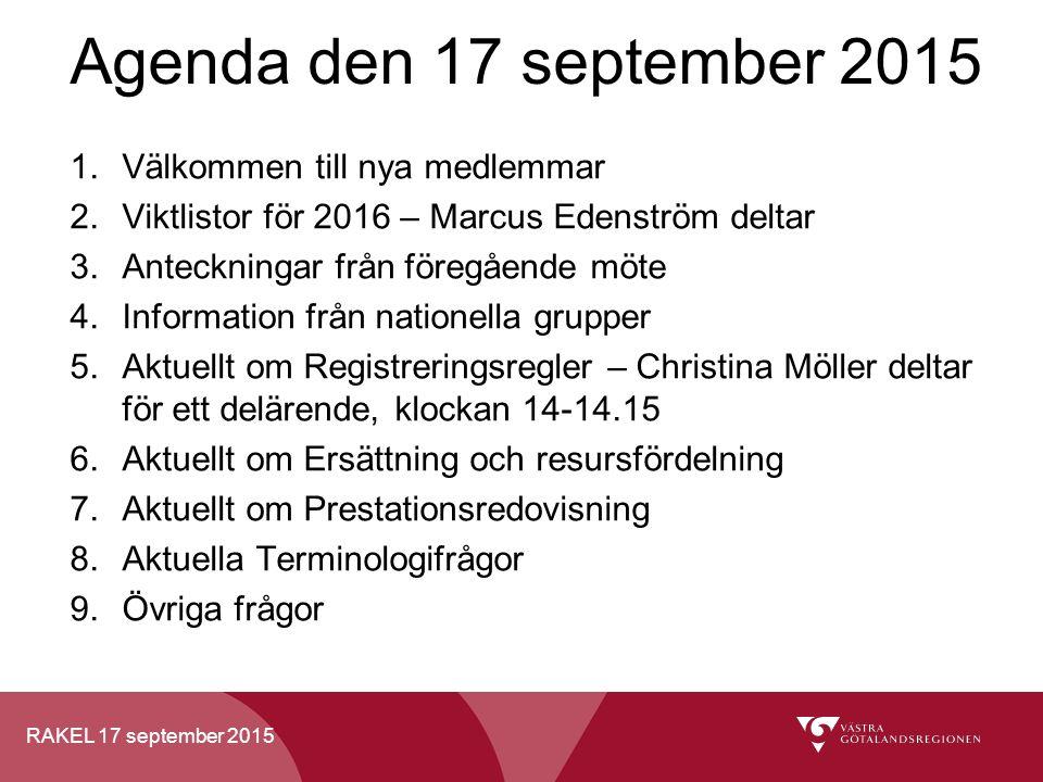 RAKEL 17 september 2015 1.Välkommen till nya medlemmar 2.Viktlistor för 2016 – Marcus Edenström deltar 3.Anteckningar från föregående möte 4.Information från nationella grupper 5.Aktuellt om Registreringsregler – Christina Möller deltar för ett delärende, klockan 14-14.15 6.Aktuellt om Ersättning och resursfördelning 7.Aktuellt om Prestationsredovisning 8.Aktuella Terminologifrågor 9.Övriga frågor Agenda den 17 september 2015