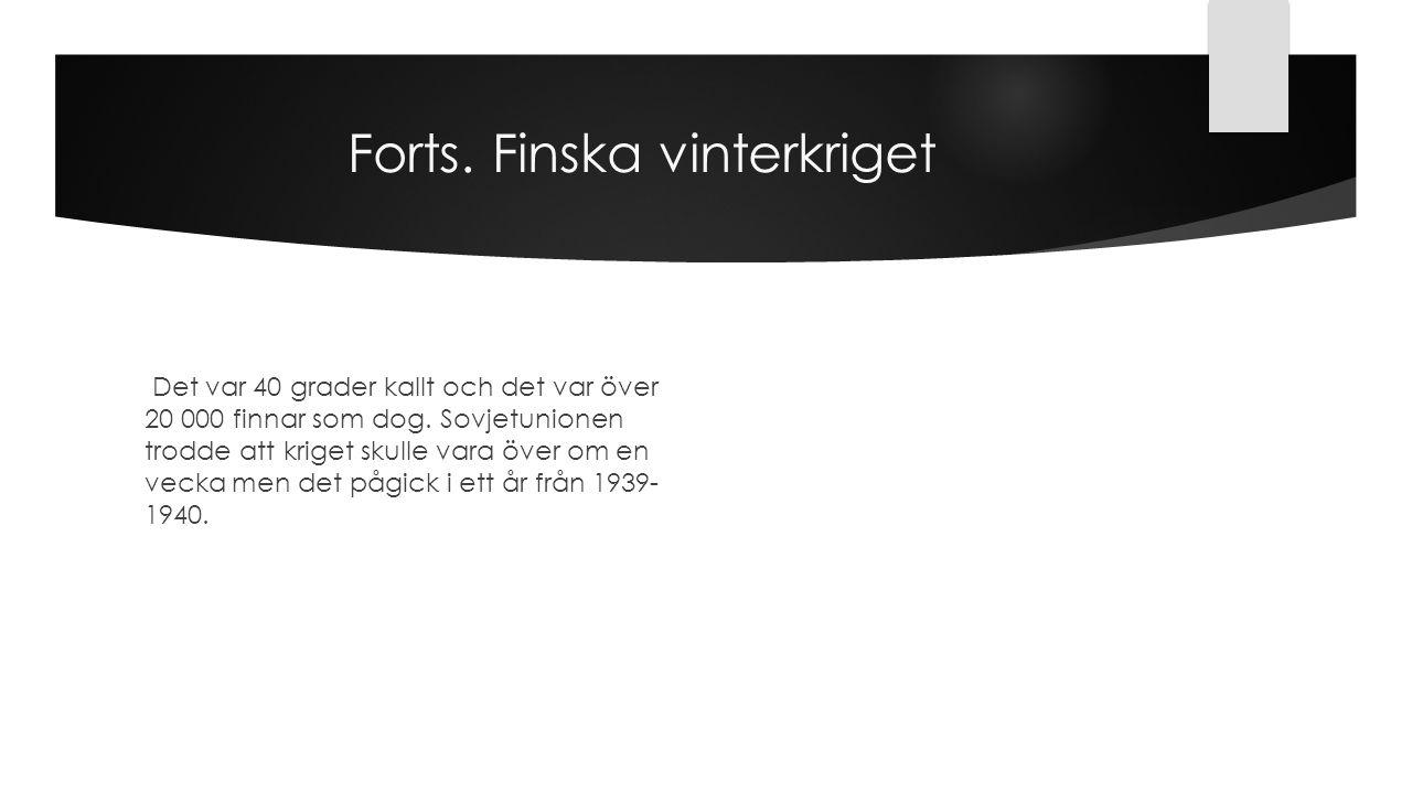 Forts. Finska vinterkriget Det var 40 grader kallt och det var över 20 000 finnar som dog. Sovjetunionen trodde att kriget skulle vara över om en veck