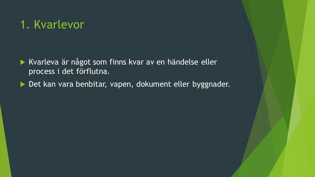 1.Kvarlevor  Kvarleva är något som finns kvar av en händelse eller process i det förflutna.