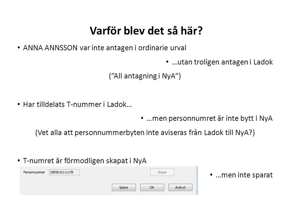 Sv ANNA ANNSSON var inte antagen i ordinarie urval …utan troligen antagen i Ladok ( All antagning i NyA ) Har tilldelats T-nummer i Ladok… …men personnumret är inte bytt i NyA (Vet alla att personnummerbyten inte aviseras från Ladok till NyA ) T-numret är förmodligen skapat i NyA …men inte sparat Varför blev det så här
