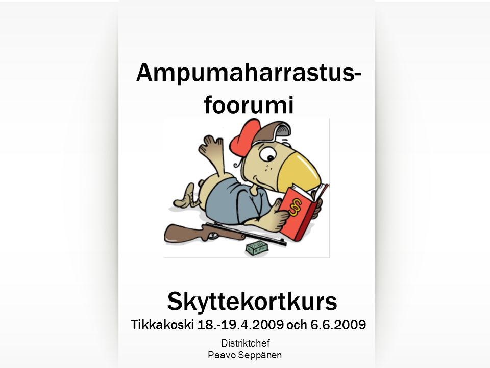 Distriktchef Paavo Seppänen Ampumaharrastus- foorumi Skyttekortkurs Tikkakoski 18.-19.4.2009 och 6.6.2009