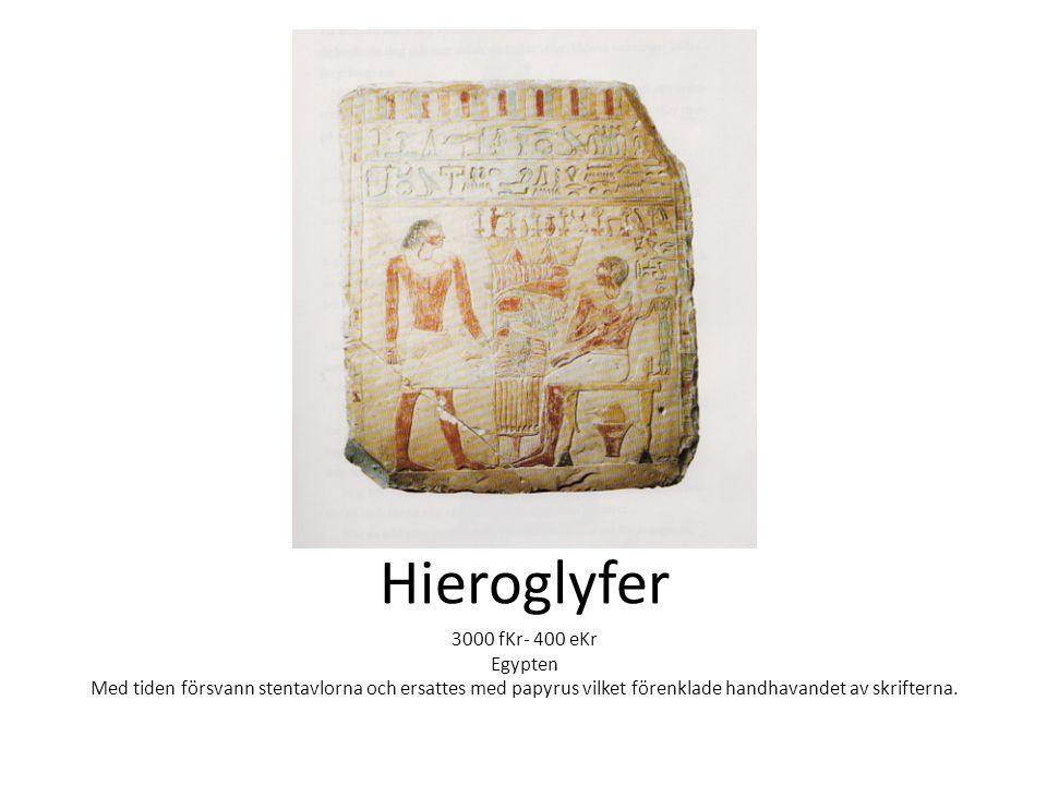 Hieroglyfer 3000 fKr- 400 eKr Egypten Med tiden försvann stentavlorna och ersattes med papyrus vilket förenklade handhavandet av skrifterna.