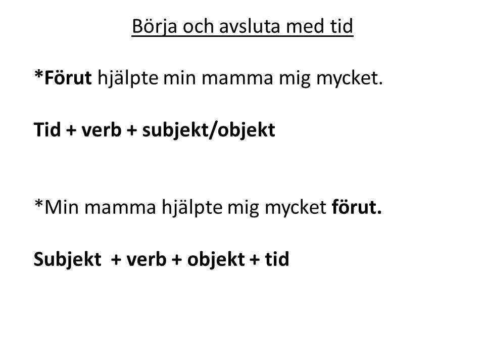 Börja och avsluta med tid *Förut hjälpte min mamma mig mycket. Tid + verb + subjekt/objekt *Min mamma hjälpte mig mycket förut. Subjekt + verb + objek