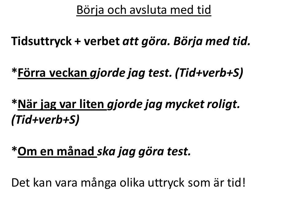 Börja och avsluta med tid Tidsuttryck + verbet att göra. Börja med tid. *Förra veckan gjorde jag test. (Tid+verb+S) *När jag var liten gjorde jag myck