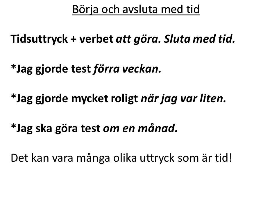 Börja och avsluta med tid Tidsuttryck + verbet att göra. Sluta med tid. *Jag gjorde test förra veckan. *Jag gjorde mycket roligt när jag var liten. *J