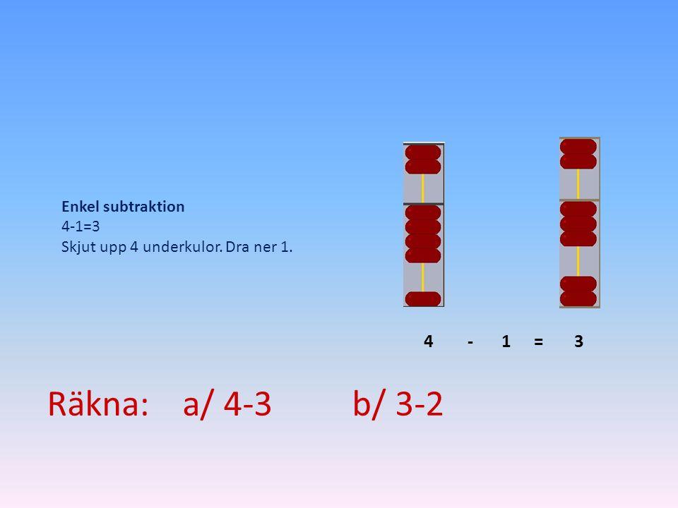 143-= Enkel subtraktion 4-1=3 Skjut upp 4 underkulor. Dra ner 1. Räkna: a/ 4-3 b/ 3-2