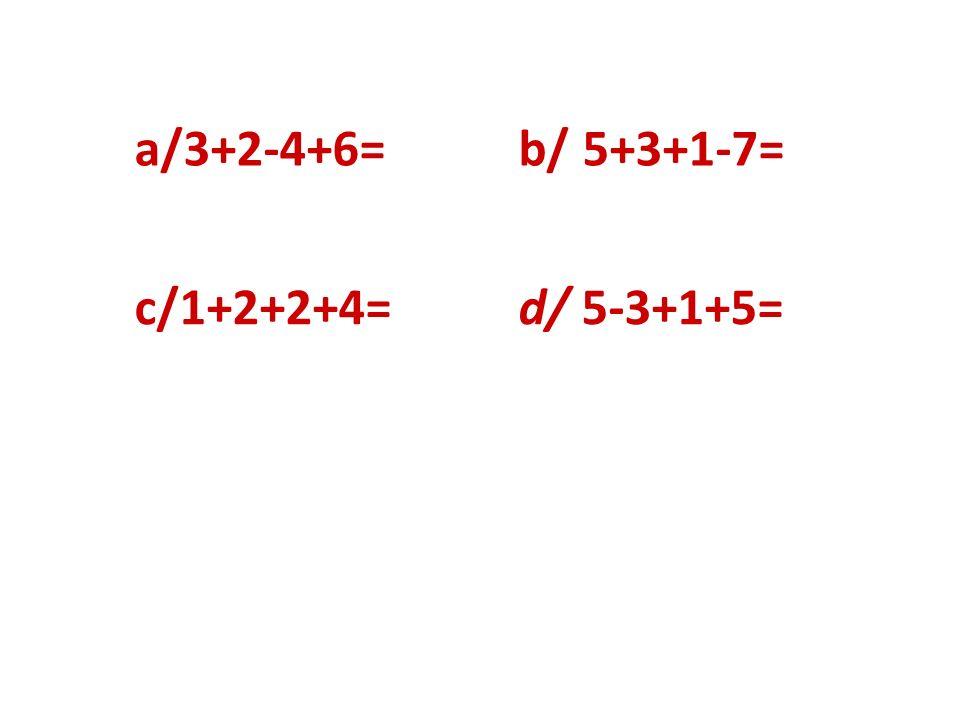 a/3+2-4+6= b/ 5+3+1-7= c/1+2+2+4= d/ 5-3+1+5=
