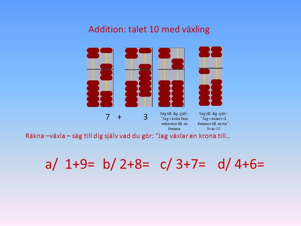 """7+3 Säg till dig själv: """"Jag växlar fem enkronor till en femma Säg till dig själv: """"Jag växlar två femmor till en tia"""". Svar:10 Addition: talet 10 med"""