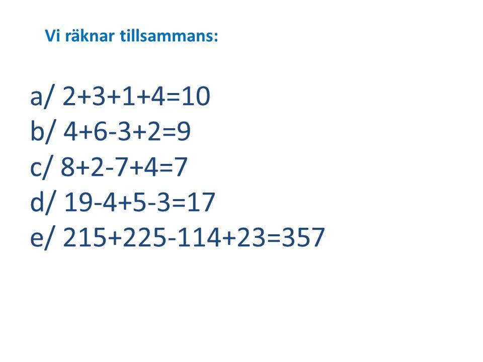 Vi räknar tillsammans: a/ 2+3+1+4=10 b/ 4+6-3+2=9 c/ 8+2-7+4=7 d/ 19-4+5-3=17 e/ 215+225-114+23=357