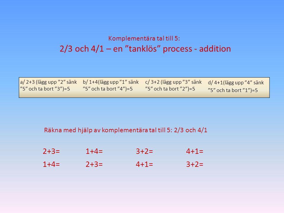"""2+3=1+4=3+2=4+1= 1+4=2+3=4+1=3+2= Räkna med hjälp av komplementära tal till 5: 2/3 och 4/1 a/ 2+3 (lägg upp """"2"""" sänk """"5"""" och ta bort """"3"""")=5 b/ 1+4(läg"""