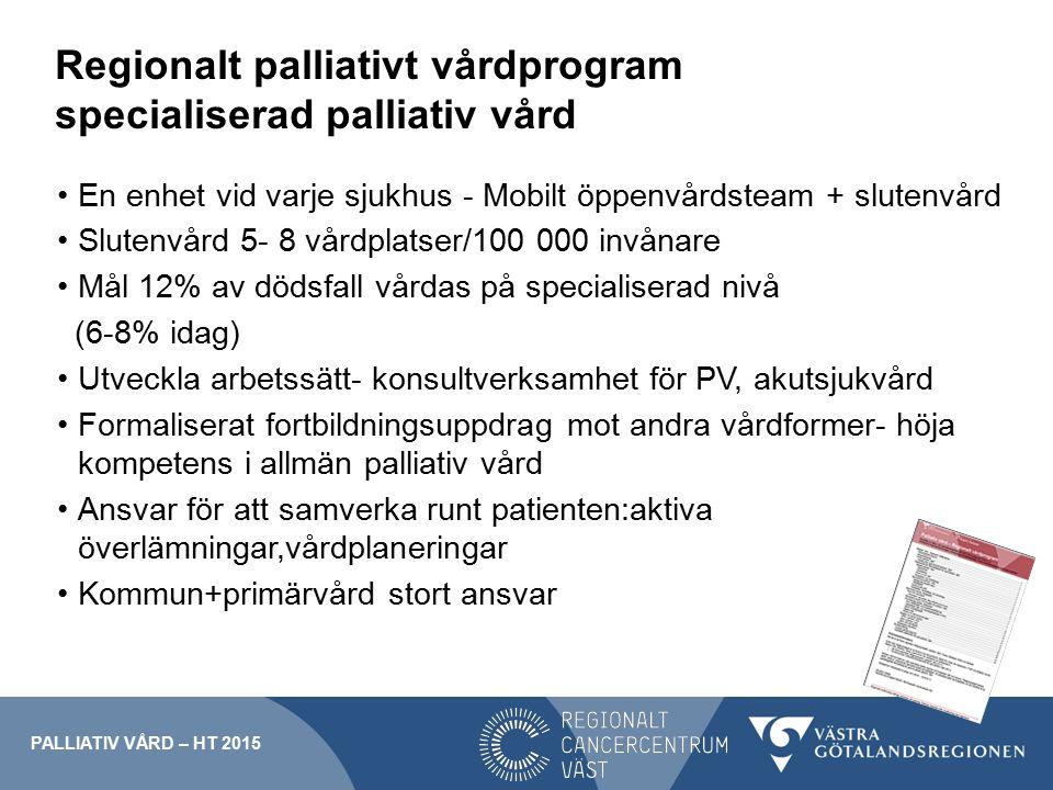 Regionalt palliativt vårdprogram specialiserad palliativ vård En enhet vid varje sjukhus - Mobilt öppenvårdsteam + slutenvård Slutenvård 5- 8 vårdplatser/100 000 invånare Mål 12% av dödsfall vårdas på specialiserad nivå (6-8% idag) Utveckla arbetssätt- konsultverksamhet för PV, akutsjukvård Formaliserat fortbildningsuppdrag mot andra vårdformer- höja kompetens i allmän palliativ vård Ansvar för att samverka runt patienten:aktiva överlämningar,vårdplaneringar Kommun+primärvård stort ansvar PALLIATIV VÅRD – HT 2015