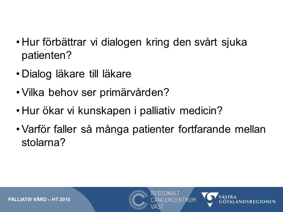 Hur förbättrar vi dialogen kring den svårt sjuka patienten? Dialog läkare till läkare Vilka behov ser primärvården? Hur ökar vi kunskapen i palliativ