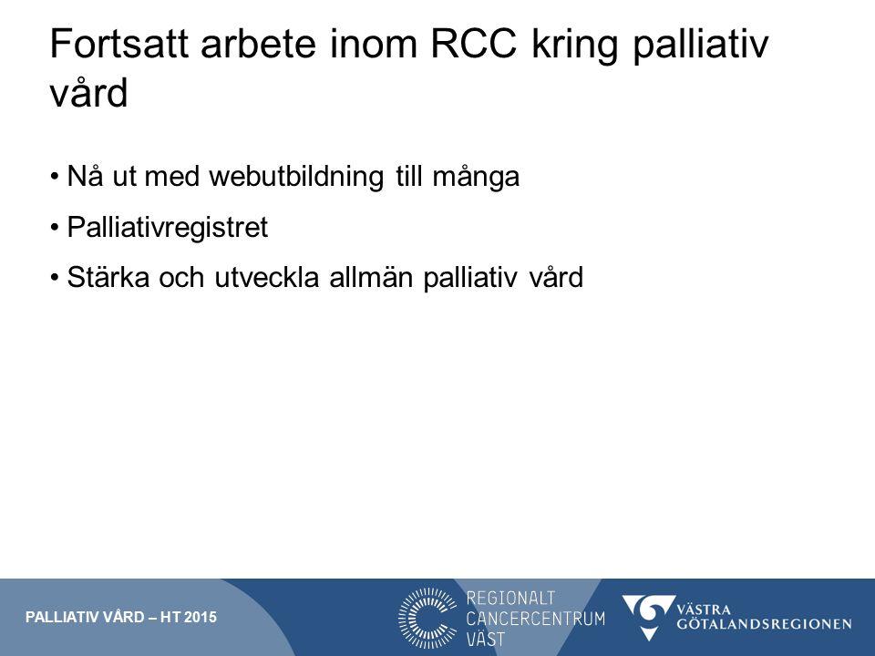 Fortsatt arbete inom RCC kring palliativ vård Nå ut med webutbildning till många Palliativregistret Stärka och utveckla allmän palliativ vård PALLIATIV VÅRD – HT 2015