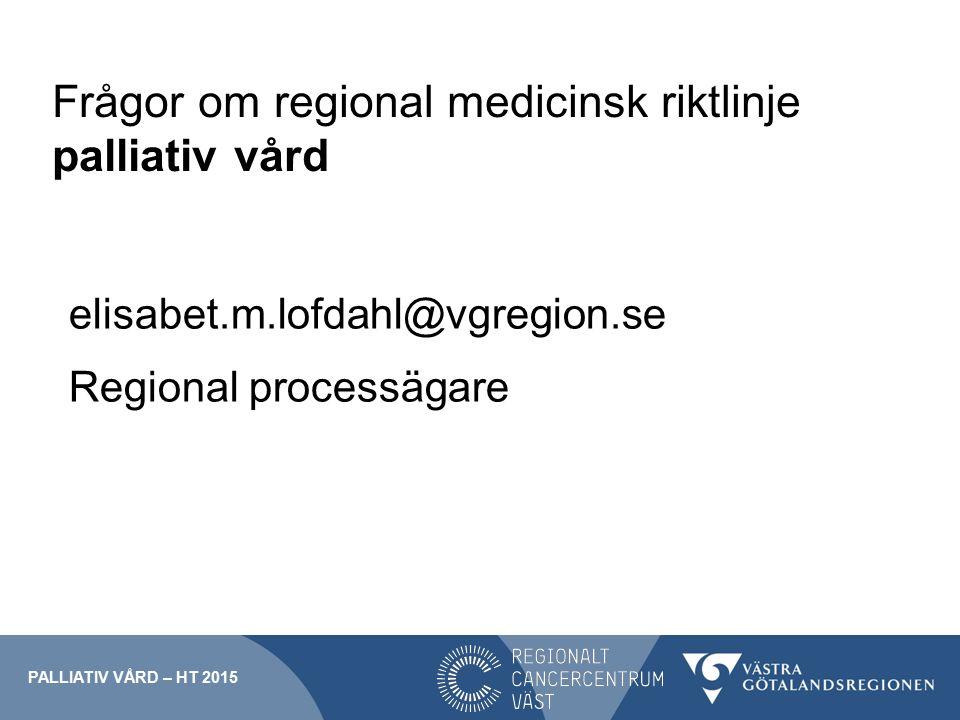 Frågor om regional medicinsk riktlinje palliativ vård elisabet.m.lofdahl@vgregion.se Regional processägare PALLIATIV VÅRD – HT 2015