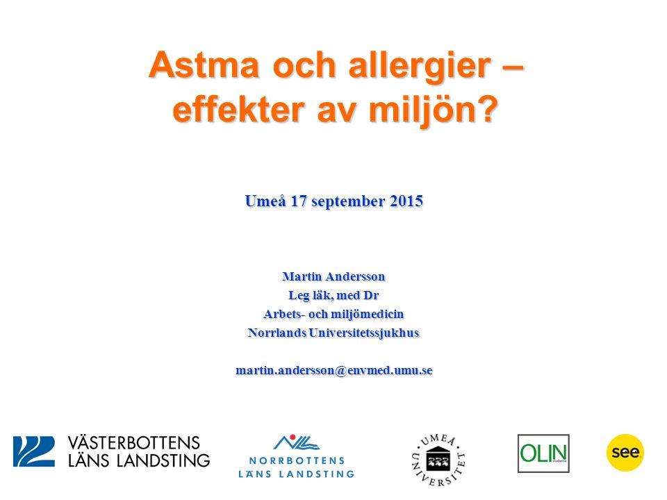 Astma och allergier – effekter av miljön? Umeå 17 september 2015 Martin Andersson Leg läk, med Dr Arbets- och miljömedicin Norrlands Universitetssjukh