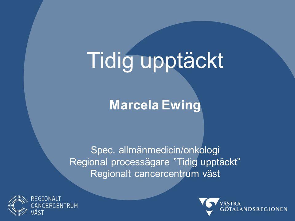 """Tidig upptäckt Marcela Ewing Spec. allmänmedicin/onkologi Regional processägare """"Tidig upptäckt"""" Regionalt cancercentrum väst"""