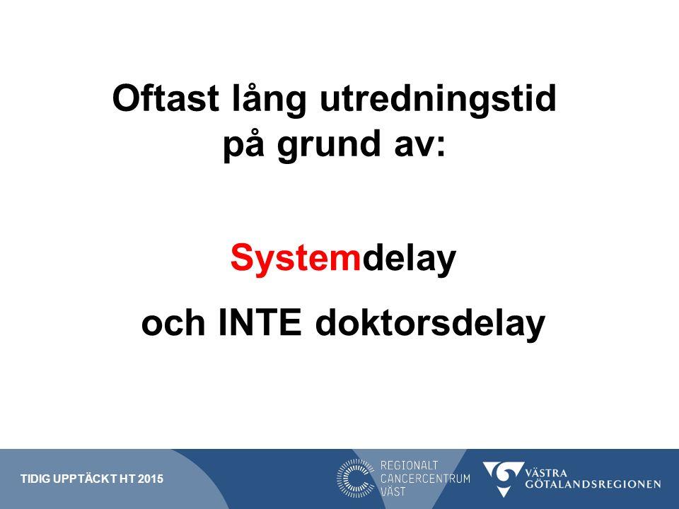 Oftast lång utredningstid på grund av: Systemdelay och INTE doktorsdelay TIDIG UPPTÄCKT HT 2015