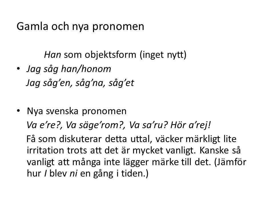 Gamla och nya pronomen Han som objektsform (inget nytt) Jag såg han/honom Jag såg'en, såg'na, såg'et Nya svenska pronomen Va e're?, Va säge'rom?, Va sa'ru.